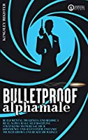 Bulletproof Alpha Male: Build Mental Toughness and Become a Real Alpha Male. Self-Discipline Stratagems to Increase your Confidence and Self-Esteem, Enhance your Charisma and Reach your Goals