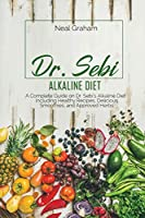 Dr. Sebi Alkaline Diet: A Complete Guide on Dr. Sebi's Alkaline Diet, Including Healthy Recipes, Delicious Smoothies, and Approved Herbs