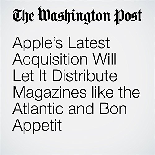 Apple's Latest Acquisition Will Let It Distribute Magazines like the Atlantic and Bon Appetit copertina