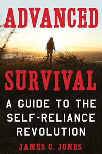 Advanced Survival: A Guide to the Self-Reliance Revolution by [James C. Jones]