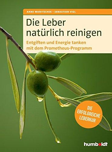 Wanitschek, Vigl<br />Die Leber natürlich reinigen: Entgiften und Energie tanken mit dem Prometheus-