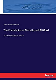 The Friendships of Mary Russell Mitford: In Two Volumes. Vol. I