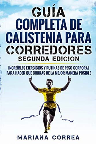 GUIA COMPLETA De CALISTENIA PARA CORREDORES SEGUNDA EDICION: INCREIBLES EJERCICIOS y RUTINAS DE PESO CORPORAL PARA HACER QUE CORRAS DE LA MEJOR MANERA POSIBLE