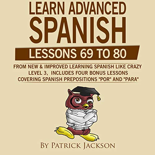 Learn Advanced Spanish (Lessons 69 to 80)     Learning Spanish like Crazy Level 3 New & Improved Version (Includes 4 Bonus Lessons on Spanish Prepositions Por and Para)              By:                                                                                                                                 Patrick Jackson                               Narrated by:                                                                                                                                 Jose Rivera,                                                                                        Juan Martinez,                                                                                        Jessica Ramos                      Length: 7 hrs and 9 mins     Not rated yet     Overall 0.0