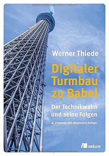 Digitaler Turmbau zu Babel: Der Technikwahn und seine Folgen. 2., erweiterte und aktualisierte Auflage