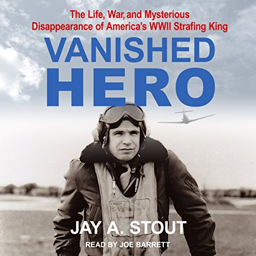 Vanished Hero     The Life, War and Mysterious Disappearance of America's WWII Strafing King              Written by:                                                                                                                                 Jay A. Stout                               Narrated by:                                                                                                                                 Joe Barrett                      Length: 9 hrs and 56 mins     Not rated yet     Overall 0.0