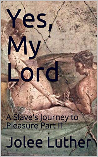 Yes, My Lord: A Slave's Journey to Pleasure Part II (Lystra the Slave Book 2) (English Edition)