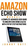 Amazon Echo Show Manual: A Complete Advanced User Guide To Amazon Echo Show & Alexa With Step By Step Instructions. (Amazon Echo Dot, tap, look, Plus, Beginners Smart Home)