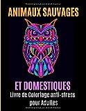 Animaux Sauvages et Domestiques Livre de Coloriage pour Adultes: Votre livre de coloriage anti-stress avec mandalas, aigles, éléphants, hiboux, ... loups, chevaux et bien plus à découvrir.