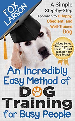 Dog Training: An Incredibly Easy Method of Dog Training for Busy People: A Simple Step-by-Step Approach to a Happy, Obedient, and Well-Trained Dog (English Edition)