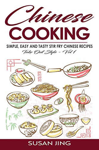 Chinese Cooking: Simple, Easy and Tasty Stir Fry Chinese Recipes -Take Out Style - Vol 1