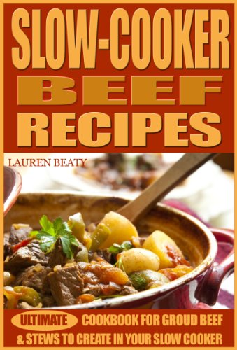 Slow Cooker Beef Recipes - Ultimate Cookbook for Ground Beef and Stews to Create In Your Slow Cooker