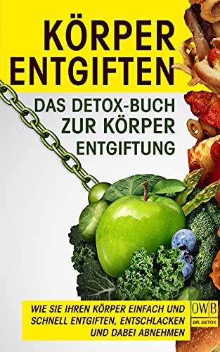 Körper entgiften: Das Detox- Buch zur Körperentgiftung.: Wie Sie Ihren Körper einfach und schnell entgiften, entschlacken und dabei abnehmen.