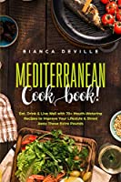 The Mediterranean Cookbook: Eat, Drink and Live Well with 70+ Mouth-Watering Recipes to Improve Your Lifestyle and Shred Away Those Extra Pounds