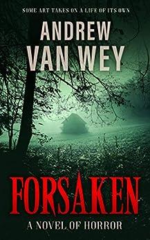 Forsaken: A Novel of Art, Evil, and Insanity by [Andrew Van Wey]