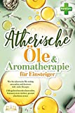 Ätherische Öle & Aromatherapie für Einsteiger: Wie Sie ätherische Öle richtig anwenden und dosieren inkl. vieler Rezepte (Alltagsbeschwerden loswerden, Immunsystem stärken, gesund abnehmen uvm.)