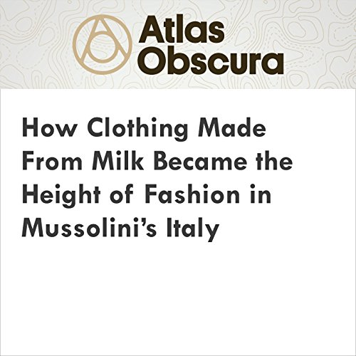 How Clothing Made From Milk Became the Height of Fashion in Mussolini's Italy audiobook cover art