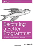 Becoming a Better Programmer: A Handbook for People Who Care About Code