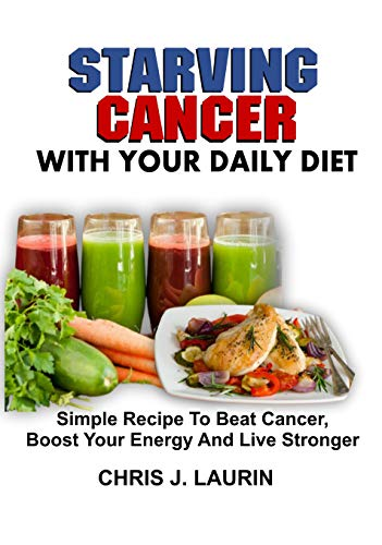 STARVING CANCER WITH YOUR DAILY DIET: Simple Recipe To Beat Cancer, Boost Your Energy And Live Stronger (English Edition)