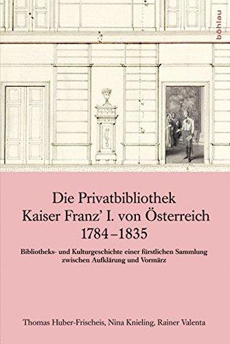 Die Privatbibliothek Kaiser Franz' I. von Österreich 1784-1835: Geschichte der Familien-Fideikommissbibliothek / Bibliotheks- und Kulturgeschichte ... des Hauses Habsburg–Lothringen)