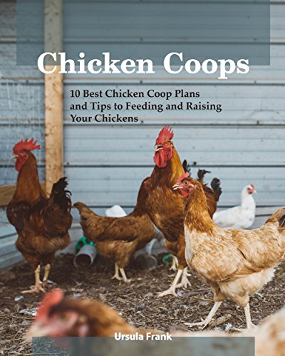 Chicken Coops: 10 Best Chicken Coop Plans and Tips to Feeding and Raising Your Chickens: (Building Chicken Coops) (Raising Chickens For Dummies) by [Ursula  Frank]