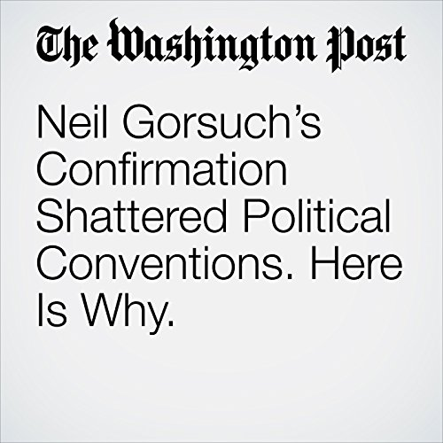 Neil Gorsuch's Confirmation Shattered Political Conventions. Here Is Why. copertina