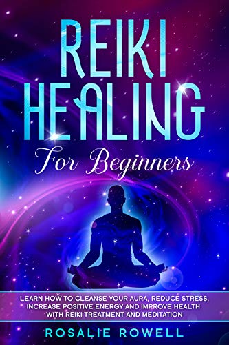 Reiki Healing for Beginners: Learn How To Cleanse Your Aura, Reduce Stress, Increase Positive Energy and Improve Health With Reiki Treatment and Meditation (English Edition)