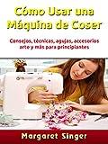 Cómo Usar una Máquina de Coser: Consejos, técnicas, agujas, accesorios, arte y más para principiantes