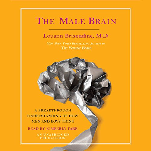 The Male Brain     A Breakthrough Understanding of How Men and Boys Think              By:                                                                                                                                 Louann Brizendine M.D.                               Narrated by:                                                                                                                                 Kimberly Farr                      Length: 4 hrs and 26 mins     555 ratings     Overall 4.3