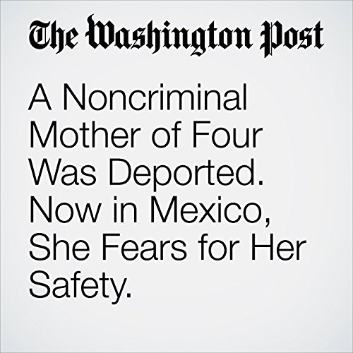 A Noncriminal Mother of Four Was Deported. Now in Mexico, She Fears for Her Safety. copertina