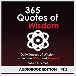 365 Quotes of Wisdom     Daily Quotes of Wisdom to Become Wiser and Happier              By:                                                                                                                                 Xabier K. Fernao                               Narrated by:                                                                                                                                 Dave Wright                      Length: 1 hr and 26 mins     26 ratings     Overall 5.0