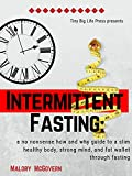 Intermittent Fasting:  A no Nonsense how and Why Guide to a slim Healthy body, Strong mind, and fat Wallet Through Fasting: Maximum Weight loss with Minimum Effort (Weight Loss Life Hacks Book 1)