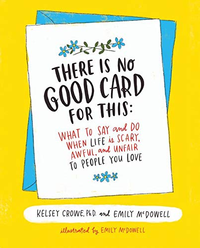 There is No Good Card for This (What To Say and Do When Life Is Scary, Awful, and Unfair to People You Love)