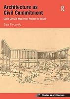 Architecture as Civil Commitment: Lucio Costa's Modernist Project for Brazil (Ashgate Studies in Architecture)