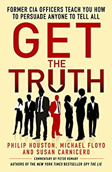 Get the Truth: Former CIA Officers Teach You How to Persuade Anyone to Tell All by [Philip Houston, Michael Floyd, Susan Carnicero]