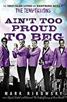 Ain't Too Proud to Beg: The Troubled Lives and Enduring Soul of the Temptations