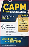 CAPM Exam Certification Prep [Pmbok Guide 2021-22: The Idiot-Proof Guide that Helped over 1,347 Lazy Students Pass the CAPM Exam on the First Attempt and Start Working with Multi-Million Companies Right Away