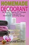 Homemade Deodorant: 32 Simple Organic DIY Recipes For Making Natural Deodorants & Body Sprays: Stay Dry & Smell Great All Day Long With These Amazing Aluminum Free Recipes (All Natural Series Book 7)