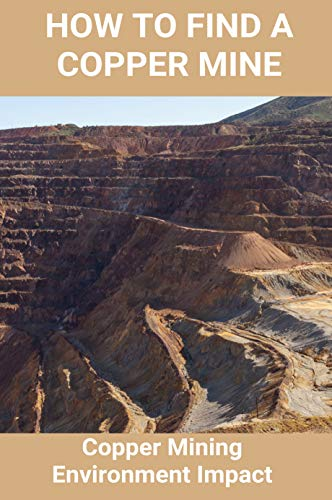 How To Find A Copper Mine: Copper Mining Environment Impact: Copper Mine Jobs (English Edition)