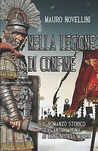Nella legione di confine: il romanzo storico dell'antica Roma ai confini dell'Impero