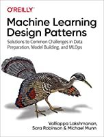 Machine Learning Design Patterns: Solutions to Common Challenges in Data Preparation, Model Building, and MLOps Front Cover