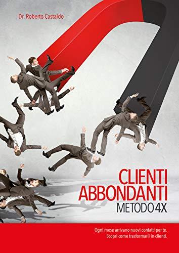 CLIENTI ABBONDANTI METODO 4X - Rivoluzionario metodo per aumentare i clienti e far crescere il fatturato azienale - Funnel marketing: Aumentare i nuovi clienti, aumentare il fatturato ed il margine