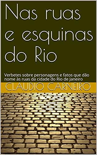 Nas ruas e esquinas do Rio: Verbetes sobre personagens e fatos que dão nome às ruas da cidade do Rio de Janeiro
