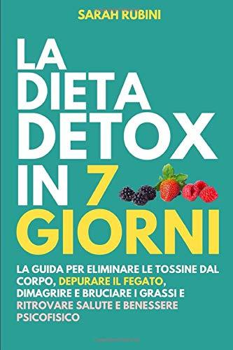 LA DIETA DETOX IN 7 GIORNI: La guida per eliminare le tossine dal corpo, depurare il fegato, dimagrire e bruciare i grassi e ritrovare salute e benessere psicofisico