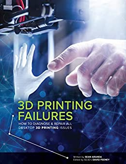 3D Printing Failures: How to Diagnose and Repair All 3D Printing Issues by [Sean Aranda, David Feeney]