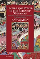 Empire and Power in the Reign of Sueleyman: Narrating the Sixteenth-Century Ottoman World (Cambridge Studies in Islamic Civilization)