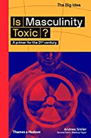 Is Masculinity Toxic?: A Primer for the 21st Century (The Big Idea)