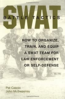SWAT Battle Tactics: How to Organize, Train, and Equip a SWAT Team for Law Enforcement or Self-Defense