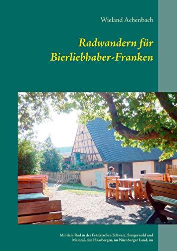 Radwandern für Bierliebhaber-Franken: Mit dem Rad in der Fränkischen Schweiz, Steigerwald und Maintal, den Hassbergen, im Nürnberger Land, im ... der Aisch, und um Weißenburg und Dinkelsbühl