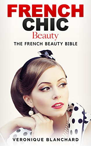 French Chic Beauty: The French Beauty Bible (French Chic, Style and Beauty, Fashion Guide, Style Secrets, Capsule Wardrobe, Parisian Chic, Minimalist Living, Book 3) (English Edition)